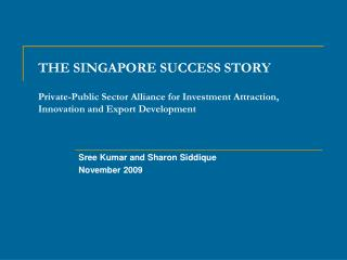 THE SINGAPORE SUCCESS STORY Private-Public Sector Alliance for Investment Attraction, Innovation and Export Development