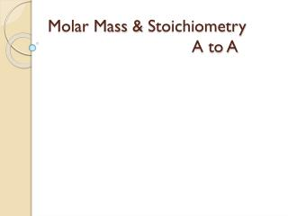Molar Mass &  Stoichiometry 					A to A