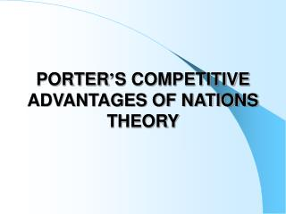 PORTER ' S COMPETITIVE ADVANTAGES OF NATIONS THEORY