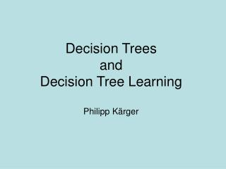 Decision Trees and Decision Tree Learning Philipp Kärger