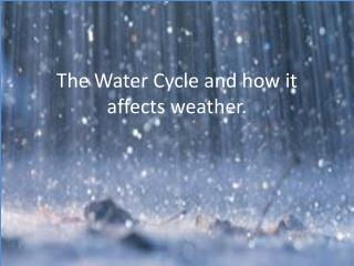The Water Cycle and how it affects weather.