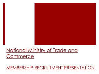 National Ministry of Trade and Commerce MEMBERSHIP RECRUITMENT PRESENTATION