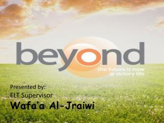 Presented by: ELT Supervisor Wafa'a Al- Jraiwi