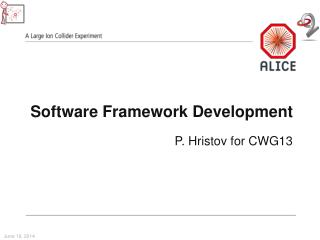 Software Framework Development P.  Hristov  for CWG13