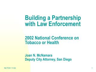 Building a Partnership with Law Enforcement 2002 National Conference on Tobacco or Health Joan N. McNamara Deputy City A