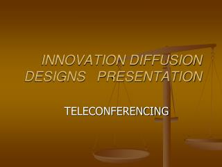 INNOVATION DIFFUSION  DESIGNS   PRESENTATION