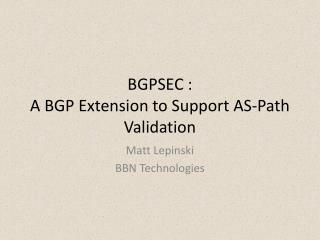 BGPSEC : A BGP Extension to Support AS-Path Validation