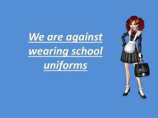 We are against wearing  school uniforms