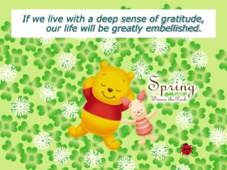 If we live with a deep sense of gratitude, our life will be greatly embellished.