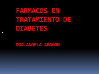 FARMACOS EN TRATAMIENTO DE DIABETES DRA.ANGELA ARAGON
