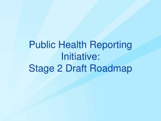 Public Health  Reporting Initiative:  Stage 2 Draft Roadmap