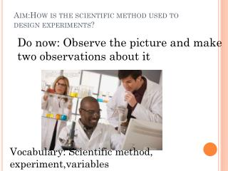 Aim:How  is the scientific method used to design experiments?