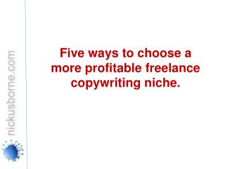 Five ways to choose a more profitable freelance copywriting  niche.