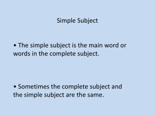 Simple  Subject • The simple subject is the main word or words in the complete subject .