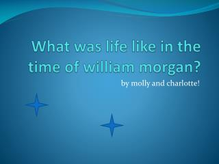 What was life like in the time of  william morgan ?