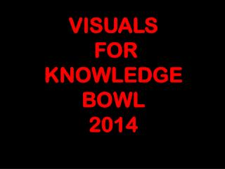 VISUALS  FOR  KNOWLEDGE BOWL 2014