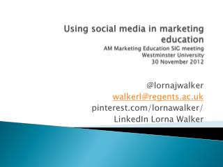 @ lornajwalker walkerl@regents.ac.uk pinterest/ lornawalker / LinkedIn Lorna Walker