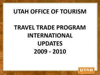 UTAH OFFICE OF TOURISM TRAVEL TRADE PROGRAM INTERNATIONAL UPDATES 2009 - 2010