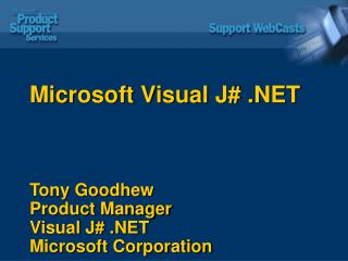Microsoft Visual J# .NET Tony Goodhew Product Manager Visual J# .NET Microsoft Corporation