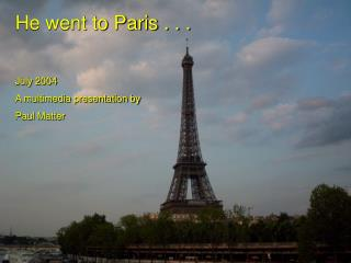 He went to Paris . . . July 2004 A multimedia presentation by Paul Matter