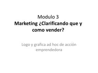 Modulo 3 Marketing ¿ Clarificando que y como vender ?