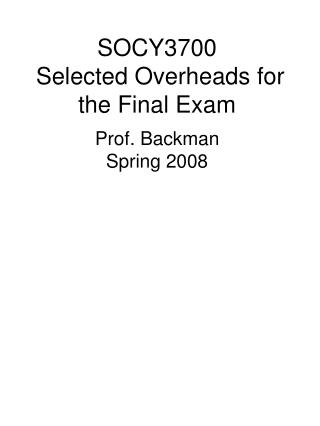 SOCY3700  Selected Overheads for the Final Exam Prof. Backman Spring 2008