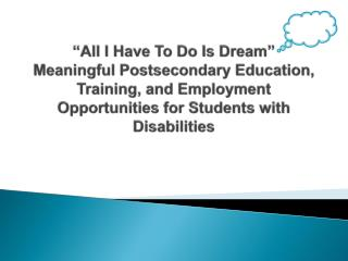 All I Have To Do Is Dream  Meaningful Postsecondary Education, Training, and Employment Opportunities for Students with