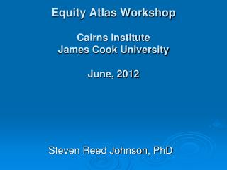 Equity Atlas Workshop Cairns Institute James Cook University June,  2012