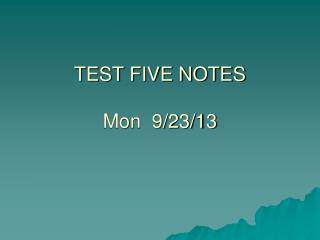 TEST FIVE NOTES Mon  9/23/13