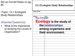 Set up Cornell Notes on pg. 85 Topic: 13.1 Ecologists Study Relationships Essential Question(s) :