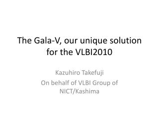 The  Gala-V , our unique solution for the VLBI2010