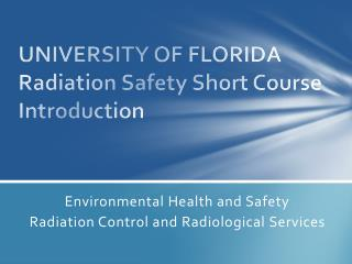 UNIVERSITY OF FLORIDA Radiation Safety Short Course Introduction