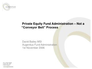 Private Equity Fund Administration   Not a   Conveyor Belt  Process
