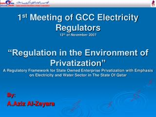1st Meeting of GCC Electricity Regulators 13th of November 2007   Regulation in the Environment of Privatization  A Regu
