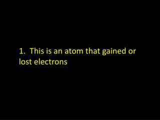 1.  This is an atom that gained or  lost electrons