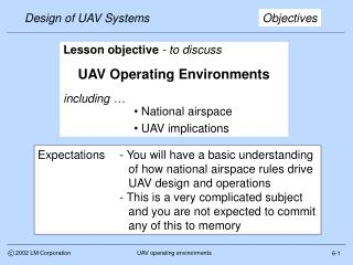 Lesson objective - to discuss  UAV Operating Environments  including    National airspace   UAV implications