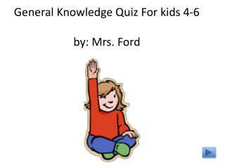 General Knowledge Quiz For kids 4-6 by: Mrs. Ford