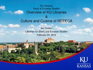 KU Libraries  Slavic & Eurasian Studies Overview of KU Libraries & Culture and  Cuisine of  REEECA