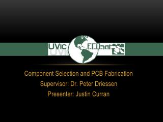 Component Selection and PCB Fabrication Supervisor: Dr. Peter  Driessen Presenter: Justin Curran