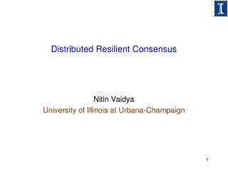Distributed Resilient Consensus Nitin  Vaidya University of Illinois at Urbana-Champaign