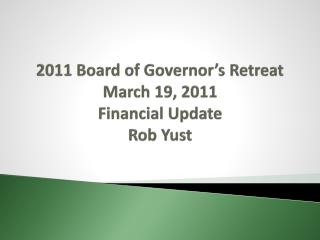 2011 Board of Governor's Retreat March 19, 2011 Financial Update Rob Yust