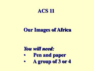 ACS 11 Our Images of Africa You will need:       Pen and paper        A group of 3 or 4