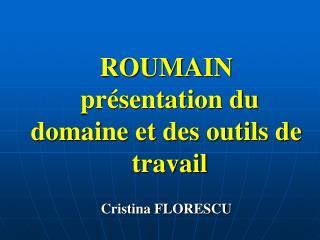 ROUMAIN présentation du domaine et des outils de  travail Cristina FLORESCU