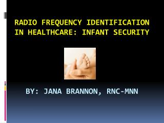 Radio Frequency Identification in Healthcare: Infant Security        By: Jana Brannon, RNC-MNN