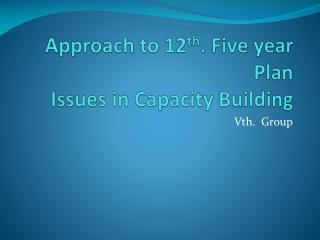 Approach to 12 th . Five year Plan Issues in Capacity Building