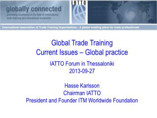 Global Trade Training  Current Issues – Global practice IATTO  Forum in Thessaloniki 2013-09- 27