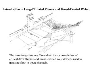 The term  long-throated flume  describes a broad class of critical-flow flumes and broad-crested weir devices used to me