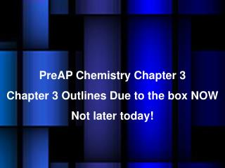 PreAP Chemistry Chapter  3 Chapter 3 Outlines Due to the box NOW Not later today!