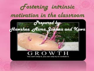 Fostering  intrinsic motivation in the  classroom Prepared by: Hawzhen ,Asma,Joanna and Kawa
