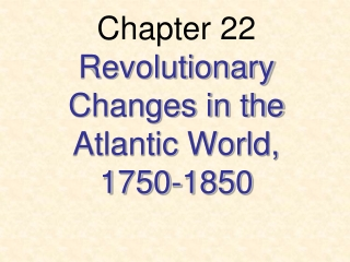 Chapter 22 Revolutionary Changes in the Atlantic World, 1750-1850